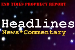 End Times Prophecy Report: Headlines, News Commentary