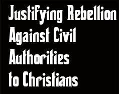 MORE ATTEMPTED JUSTIFICATION to Christians for rebelling against Civilian Authorities--contrary to what the Bible says.