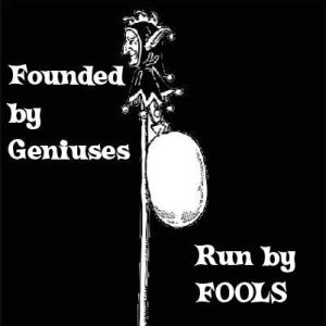 Founded by Geniuses, Run by Fools