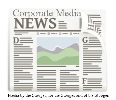 """CORPORATE MEDIA: Bought-and-paid-for disinformation and propaganda, labeled as """"news"""" and produced by a Gang of Stooges."""