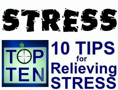 TOP 10 TIPS FOR RELIEVING STRESS: Stress affects everyone.  Don't let it get you down.