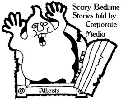 SCARY ATHEIST BEDTIMES STORIES: Among the fables the Corporate Media loves to tell Christians, none is more frightening than the Scary Atheists are Coming to Get You!