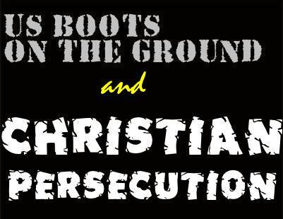 US BOOTS ON THE GROUND and Christian Persecution