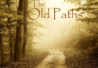 "THE OLD PATHS:  ""...ask for the old paths, where is the good way, and walk therein, and ye shall find rest for your souls."""