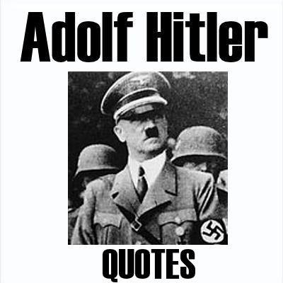 ADOLF HITLER QUOTES: Hitler helped write the book on propaganda and the Big Lie.