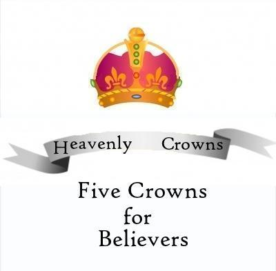 THE FIVE CROWNS FOR BELIEVERS: Heavenly Rewards