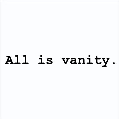 ALL IS VANITY: The world and the things of this world ultimately mean nothing.