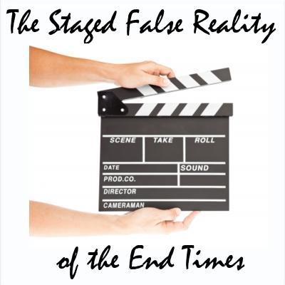 Staged False Reality of the End Times
