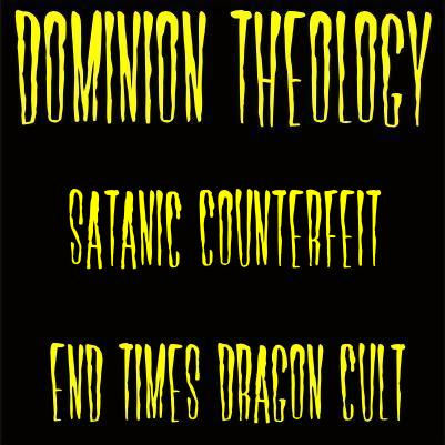 Dominion Theology = Satanic Counterfeit= End Times Dragon Cult