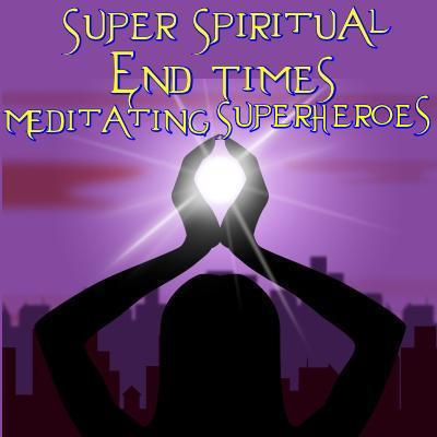 Super Spiritual end times Meditating Superheroes